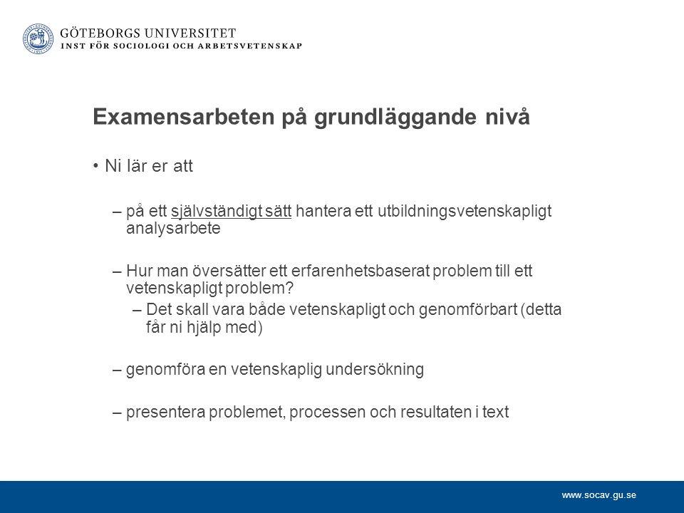 www.socav.gu.se Examensarbeten på grundläggande nivå Ni lär er att –på ett självständigt sätt hantera ett utbildningsvetenskapligt analysarbete –Hur man översätter ett erfarenhetsbaserat problem till ett vetenskapligt problem.