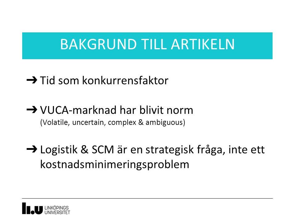 ➔ Tid som konkurrensfaktor ➔ VUCA-marknad har blivit norm (Volatile, uncertain, complex & ambiguous) ➔ Logistik & SCM är en strategisk fråga, inte ett kostnadsminimeringsproblem BAKGRUND TILL ARTIKELN
