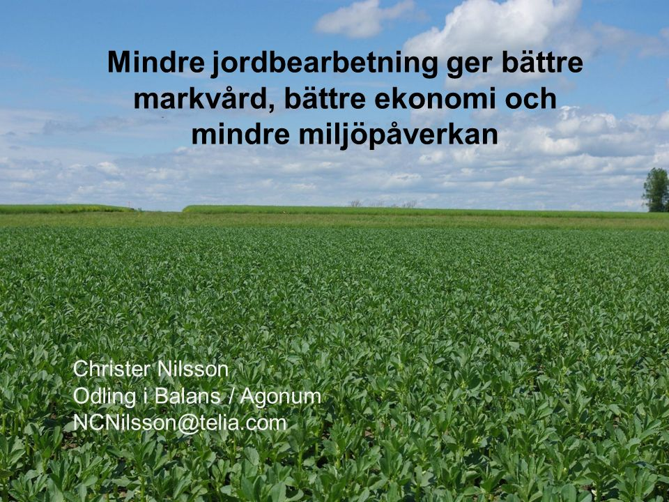 2016-09-26Christer Nilsson Mindre jordbearbetning ger bättre markvård, bättre ekonomi och mindre miljöpåverkan Christer Nilsson Odling i Balans / Agonum NCNilsson@telia.com