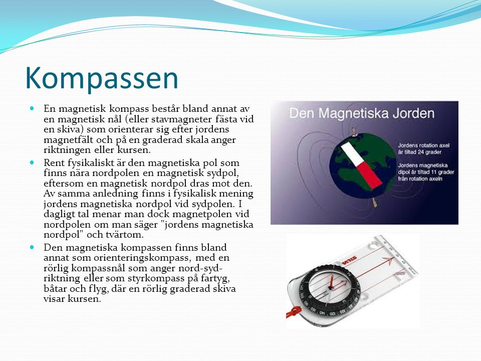 Kompassen En magnetisk kompass består bland annat av en magnetisk nål (eller stavmagneter fästa vid en skiva) som orienterar sig efter jordens magnetfält och på en graderad skala anger riktningen eller kursen.
