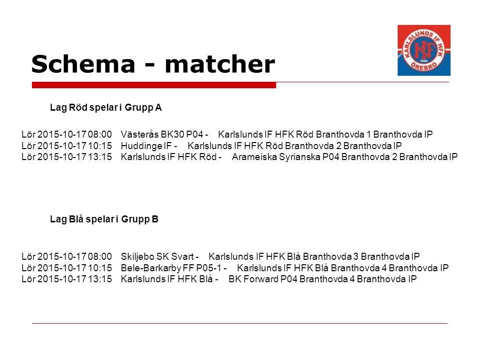 Schema - matcher Lag Röd spelar i Grupp A Lag Blå spelar i Grupp B Lör 2015-10-17 08:00 Västerås BK30 P04 - Karlslunds IF HFK Röd Branthovda 1 Branthovda IP Lör 2015-10-17 10:15 Huddinge IF - Karlslunds IF HFK Röd Branthovda 2 Branthovda IP Lör 2015-10-17 13:15 Karlslunds IF HFK Röd - Arameiska Syrianska P04 Branthovda 2 Branthovda IP Lör 2015-10-17 08:00 Skiljebo SK Svart - Karlslunds IF HFK Blå Branthovda 3 Branthovda IP Lör 2015-10-17 10:15 Bele-Barkarby FF P05-1 - Karlslunds IF HFK Blå Branthovda 4 Branthovda IP Lör 2015-10-17 13:15 Karlslunds IF HFK Blå - BK Forward P04 Branthovda 4 Branthovda IP