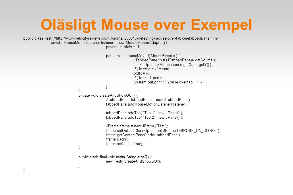 Oläsligt Mouse over Exempel public class Test {//http://www.velocityreviews.com/forums/t368316-detecting-mouse-over-tab-on-jtabbedpane.html private Mo
