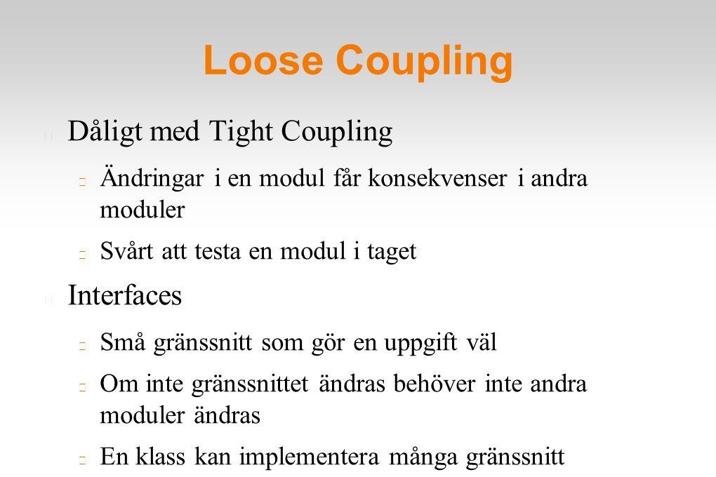 Loose Coupling Dåligt med Tight Coupling Ändringar i en modul får konsekvenser i andra moduler Svårt att testa en modul i taget Interfaces Små gränssnitt som gör en uppgift väl Om inte gränssnittet ändras behöver inte andra moduler ändras En klass kan implementera många gränssnitt