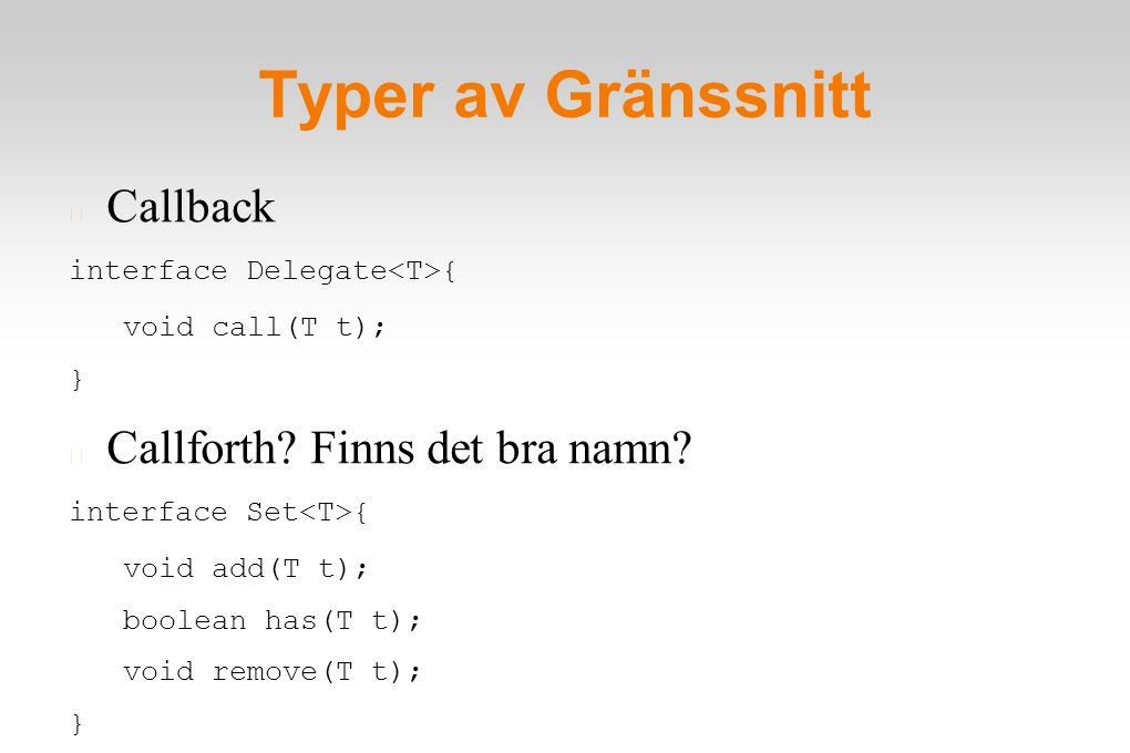 Typer av Gränssnitt Callback interface Delegate { void call(T t); } Callforth? Finns det bra namn? interface Set { void add(T t); boolean has(T t); vo