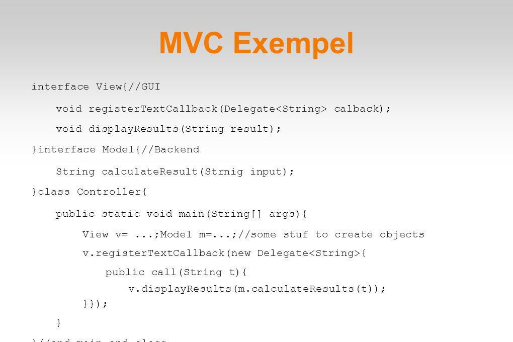 MVC Exempel interface View{//GUI void registerTextCallback(Delegate calback); void displayResults(String result); }interface Model{//Backend String ca