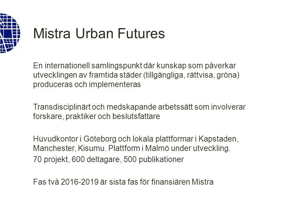 Mistra Urban Futures En internationell samlingspunkt där kunskap som påverkar utvecklingen av framtida städer (tillgängliga, rättvisa, gröna) produceras och implementeras Transdisciplinärt och medskapande arbetssätt som involverar forskare, praktiker och beslutsfattare Huvudkontor i Göteborg och lokala plattformar i Kapstaden, Manchester, Kisumu.