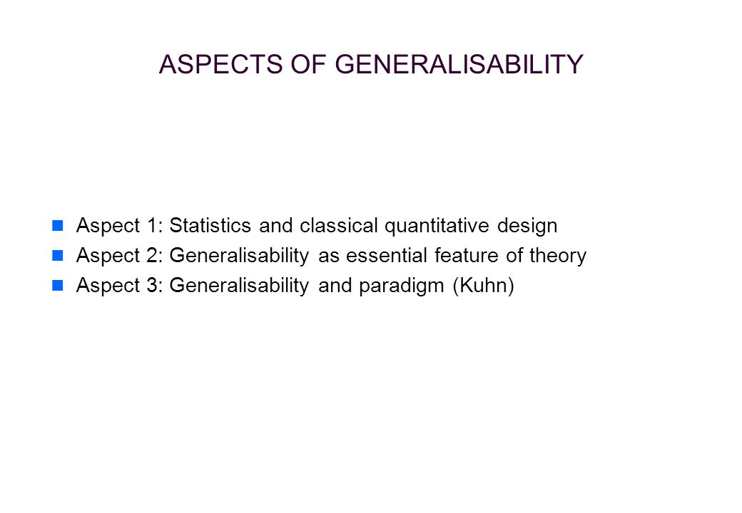 ASPECTS OF GENERALISABILITY Aspect 1: Statistics and classical quantitative design Aspect 2: Generalisability as essential feature of theory Aspect 3: Generalisability and paradigm (Kuhn)
