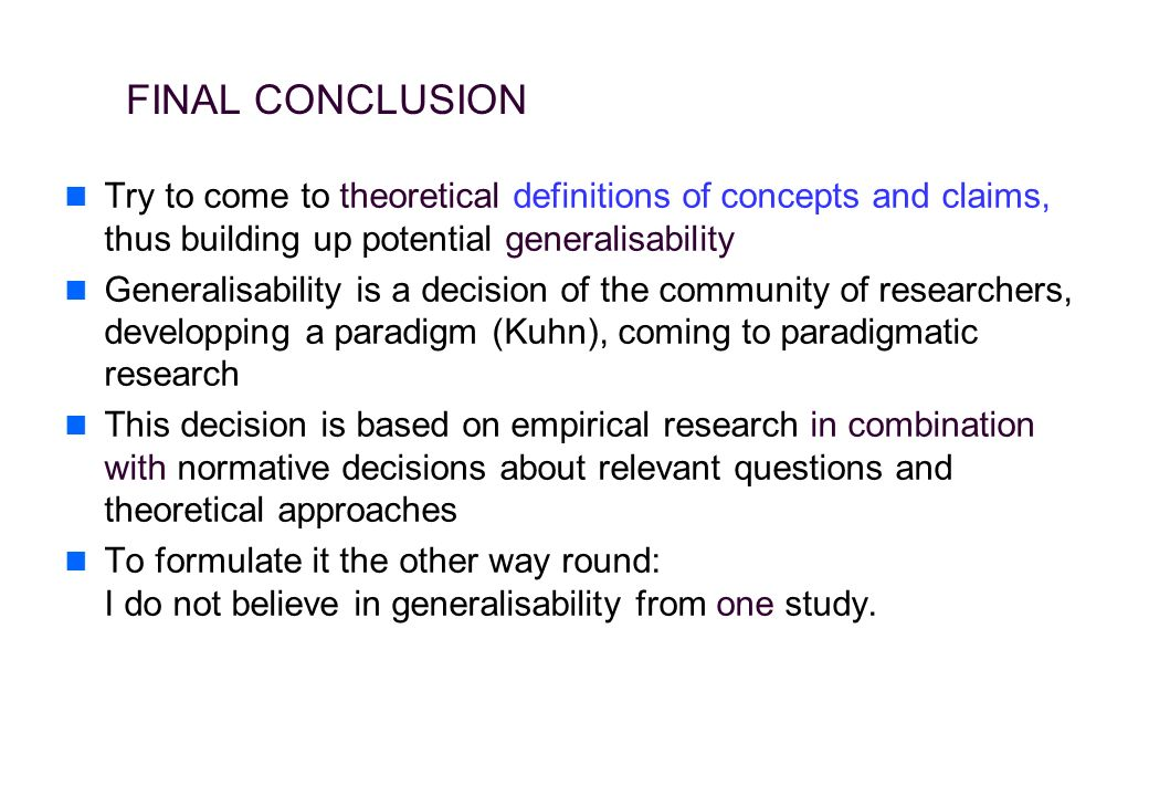 FINAL CONCLUSION Try to come to theoretical definitions of concepts and claims, thus building up potential generalisability Generalisability is a decision of the community of researchers, developping a paradigm (Kuhn), coming to paradigmatic research This decision is based on empirical research in combination with normative decisions about relevant questions and theoretical approaches To formulate it the other way round: I do not believe in generalisability from one study.