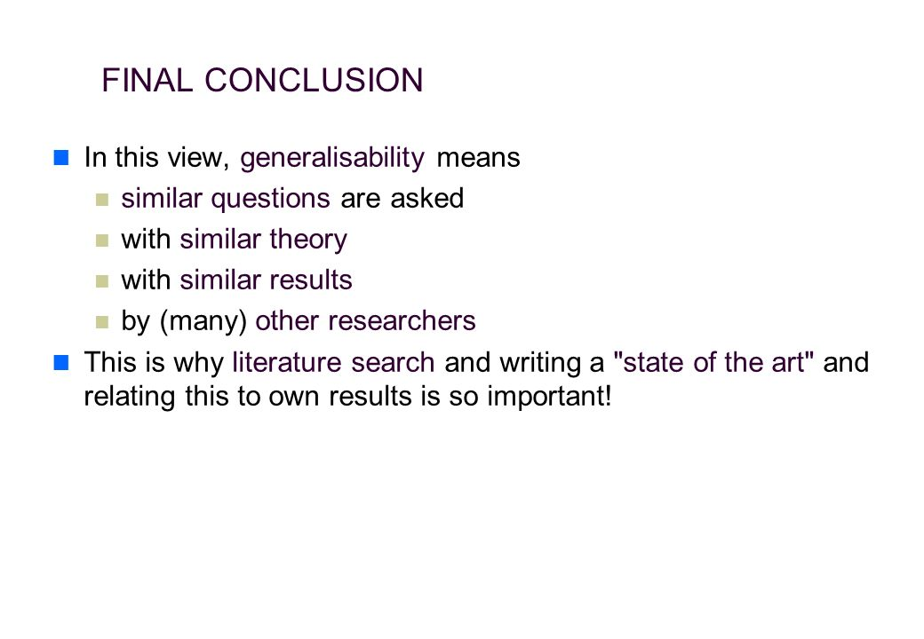 In this view, generalisability means similar questions are asked with similar theory with similar results by (many) other researchers This is why literature search and writing a state of the art and relating this to own results is so important.