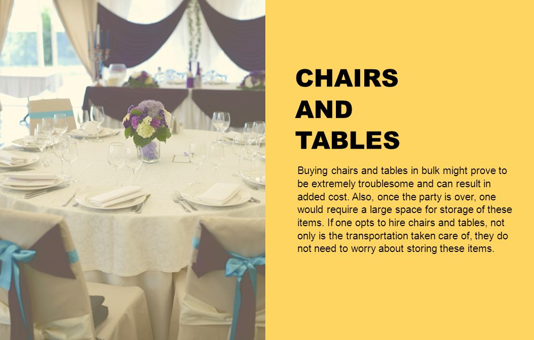 CHAIRS AND TABLES Buying chairs and tables in bulk might prove to be extremely troublesome and can result in added cost. Also, once the party is over,