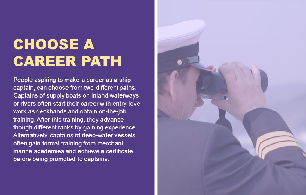 CHOOSE A CAREER PATH People aspiring to make a career as a ship captain, can choose from two different paths.