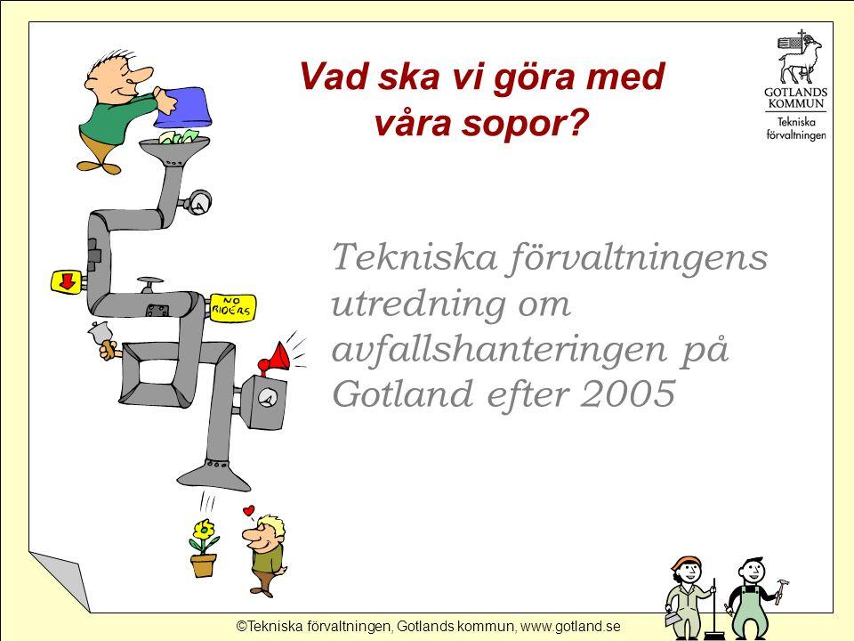 ©Tekniska förvaltningen, Gotlands kommun, www.gotland.se Tekniska förvaltningens utredning om avfallshanteringen på Gotland efter 2005 Vad ska vi göra med våra sopor