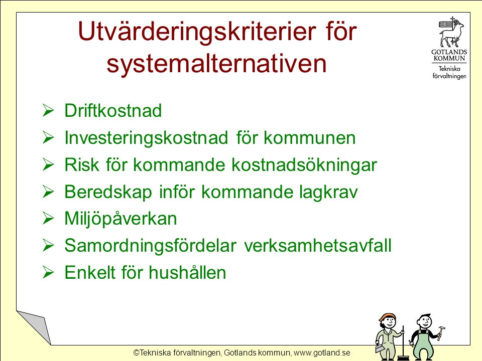 ©Tekniska förvaltningen, Gotlands kommun, www.gotland.se Utvärderingskriterier för systemalternativen  Driftkostnad  Investeringskostnad för kommune