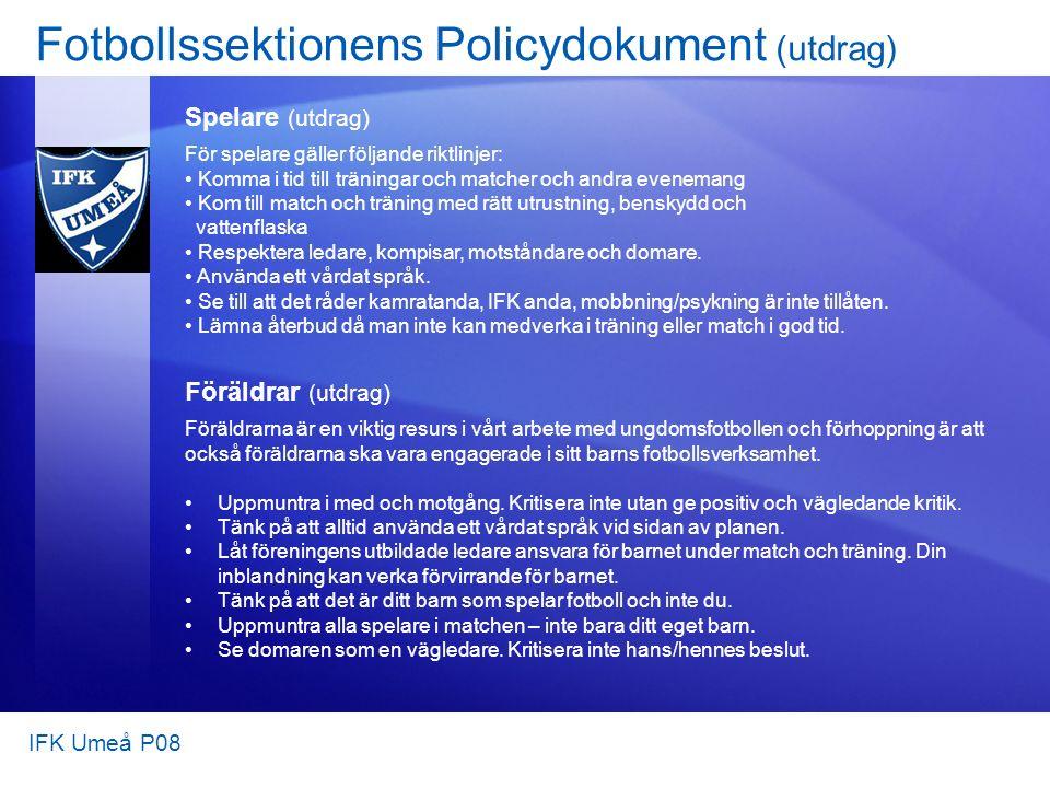 Fotbollssektionens Policydokument (utdrag) Spelare (utdrag) För spelare gäller följande riktlinjer: Komma i tid till träningar och matcher och andra evenemang Kom till match och träning med rätt utrustning, benskydd och vattenflaska Respektera ledare, kompisar, motståndare och domare.