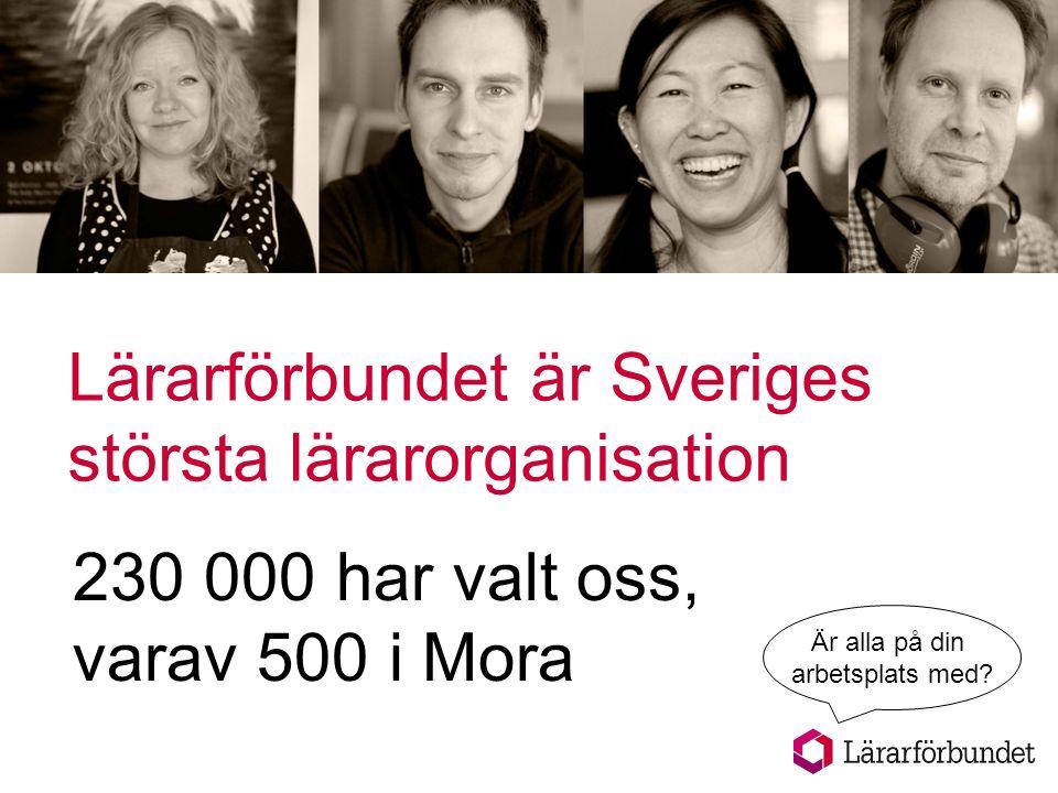 Lärarförbundet är Sveriges största lärarorganisation 230 000 har valt oss, varav 500 i Mora Är alla på din arbetsplats med