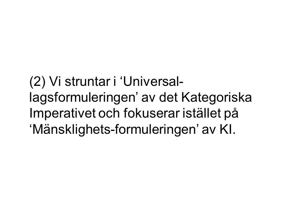 (2) Vi struntar i 'Universal- lagsformuleringen' av det Kategoriska Imperativet och fokuserar istället på 'Mänsklighets-formuleringen' av KI.
