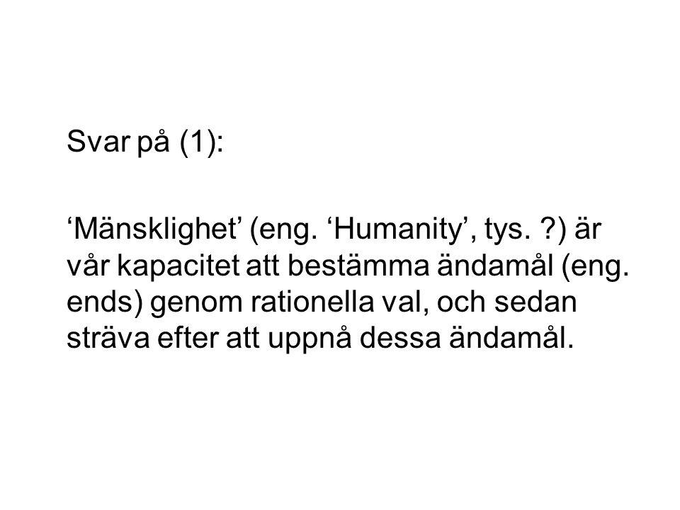 Svar på (1): 'Mänsklighet' (eng.'Humanity', tys. ?) är vår kapacitet att bestämma ändamål (eng.