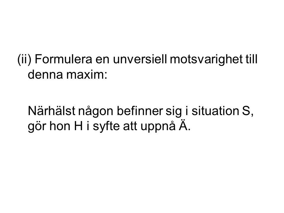 (ii) Formulera en unversiell motsvarighet till denna maxim: Närhälst någon befinner sig i situation S, gör hon H i syfte att uppnå Ä.
