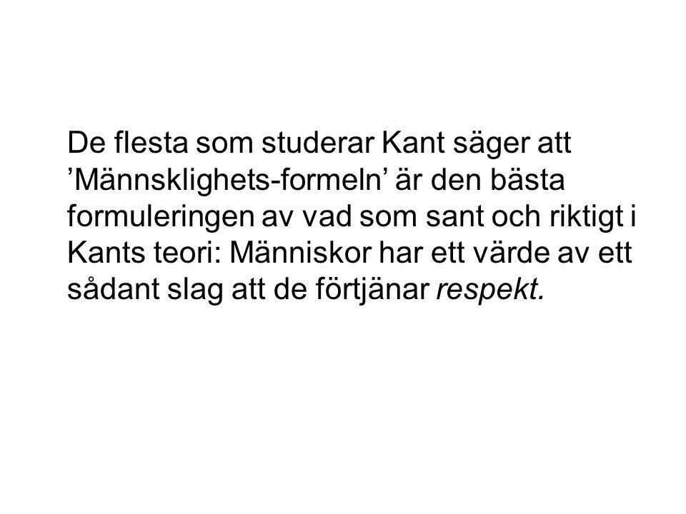 De flesta som studerar Kant säger att 'Männsklighets-formeln' är den bästa formuleringen av vad som sant och riktigt i Kants teori: Människor har ett värde av ett sådant slag att de förtjänar respekt.