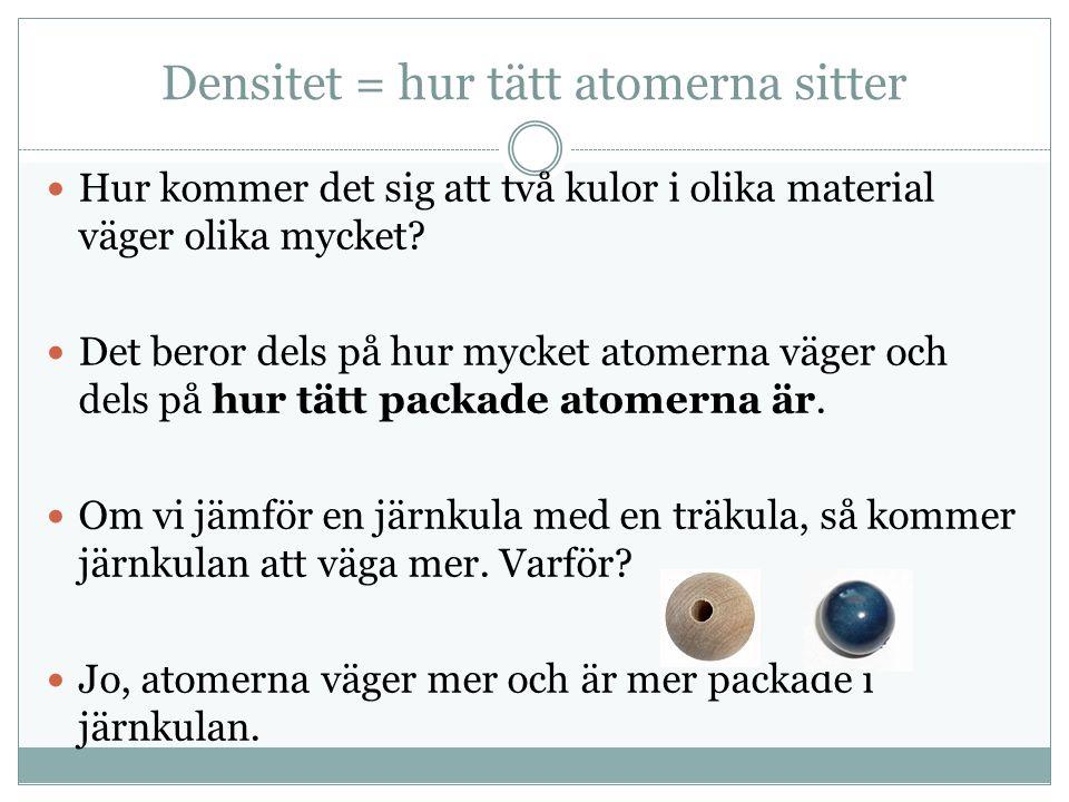 Densitet = hur tätt atomerna sitter Hur kommer det sig att två kulor i olika material väger olika mycket.