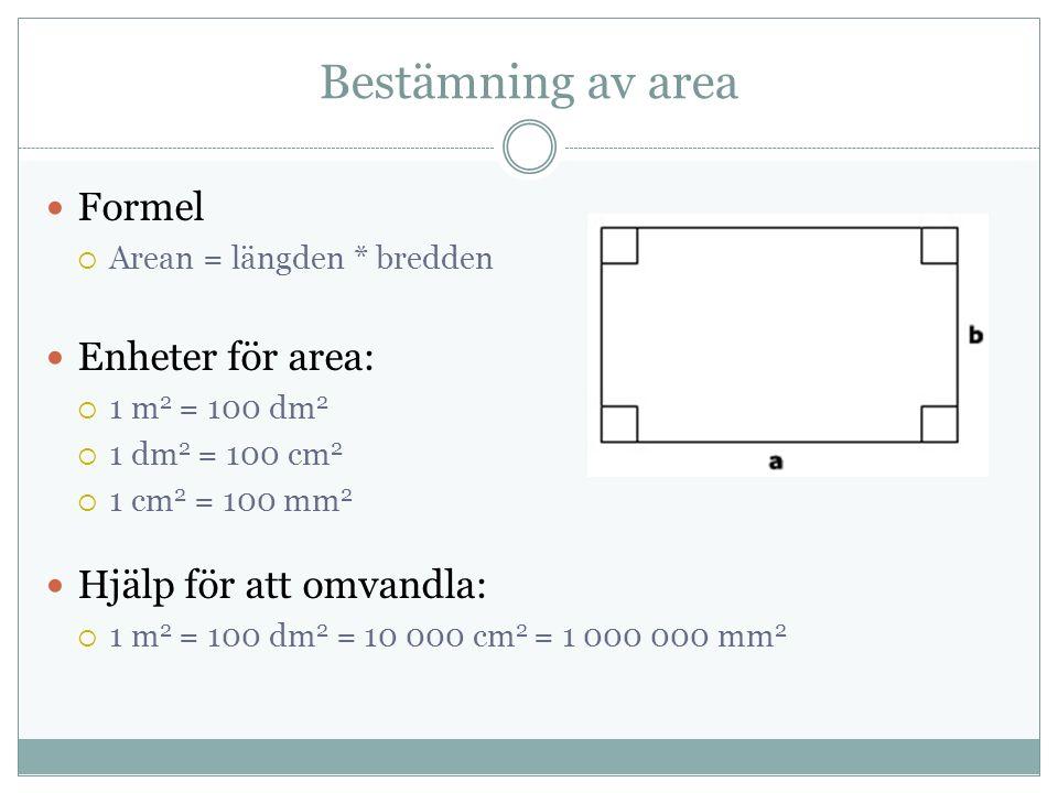 Bestämning av area Formel  Arean = längden * bredden Enheter för area:  1 m 2 = 100 dm 2  1 dm 2 = 100 cm 2  1 cm 2 = 100 mm 2 Hjälp för att omvandla:  1 m 2 = 100 dm 2 = 10 000 cm 2 = 1 000 000 mm 2