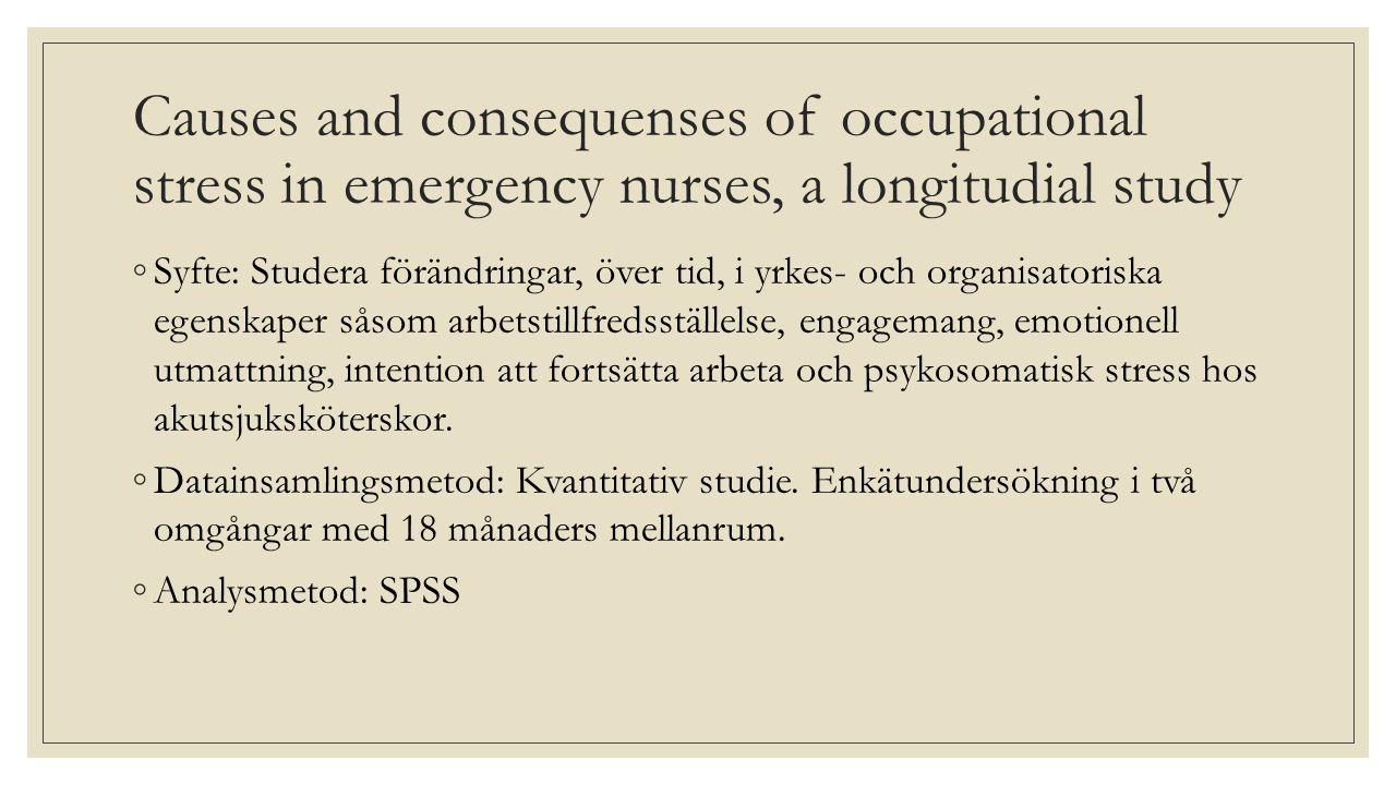 Causes and consequenses of occupational stress in emergency nurses, a longitudial study ◦Syfte: Studera förändringar, över tid, i yrkes- och organisatoriska egenskaper såsom arbetstillfredsställelse, engagemang, emotionell utmattning, intention att fortsätta arbeta och psykosomatisk stress hos akutsjuksköterskor.