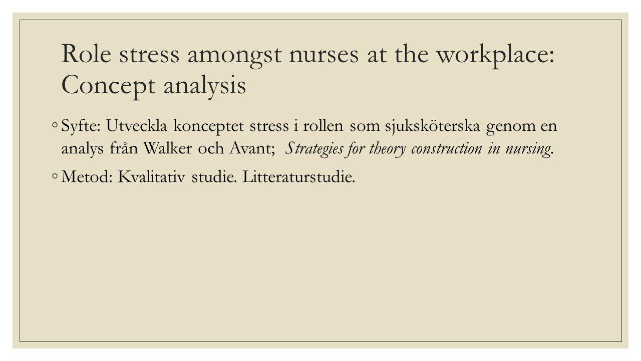 Role stress amongst nurses at the workplace: Concept analysis ◦Syfte: Utveckla konceptet stress i rollen som sjuksköterska genom en analys från Walker och Avant; Strategies for theory construction in nursing.