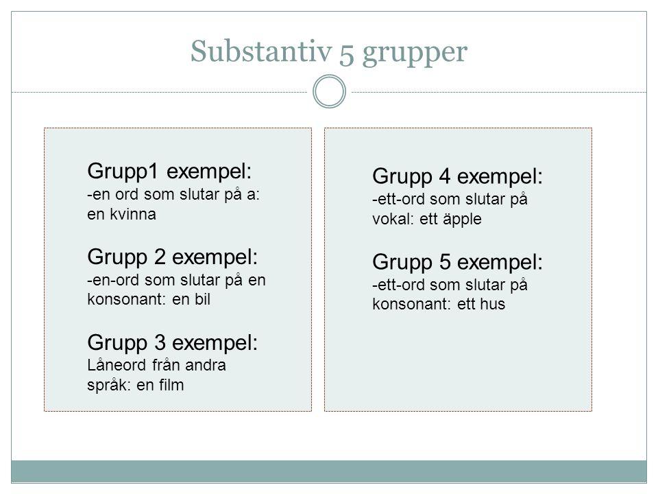 Substantiv 5 grupper Grupp1 exempel: -en ord som slutar på a: en kvinna Grupp 2 exempel: -en-ord som slutar på en konsonant: en bil Grupp 3 exempel: Låneord från andra språk: en film Grupp 4 exempel: -ett-ord som slutar på vokal: ett äpple Grupp 5 exempel: -ett-ord som slutar på konsonant: ett hus
