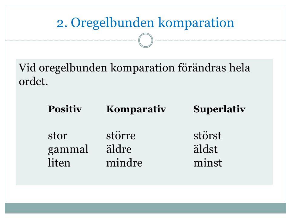 2. Oregelbunden komparation Vid oregelbunden komparation förändras hela ordet.