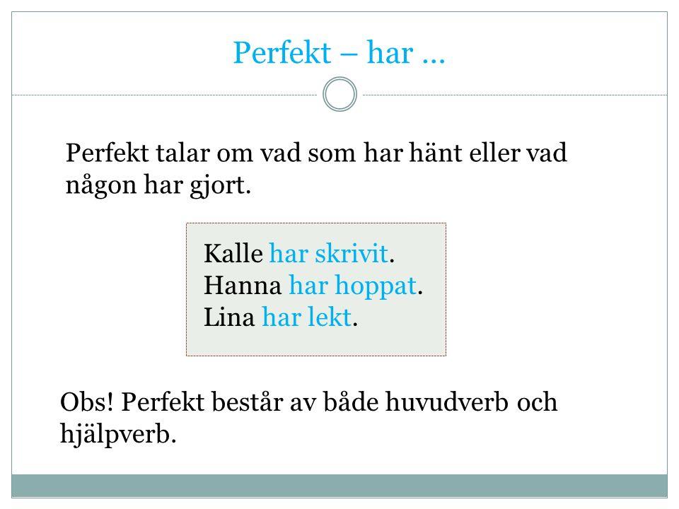 Perfekt – har … Perfekt talar om vad som har hänt eller vad någon har gjort.