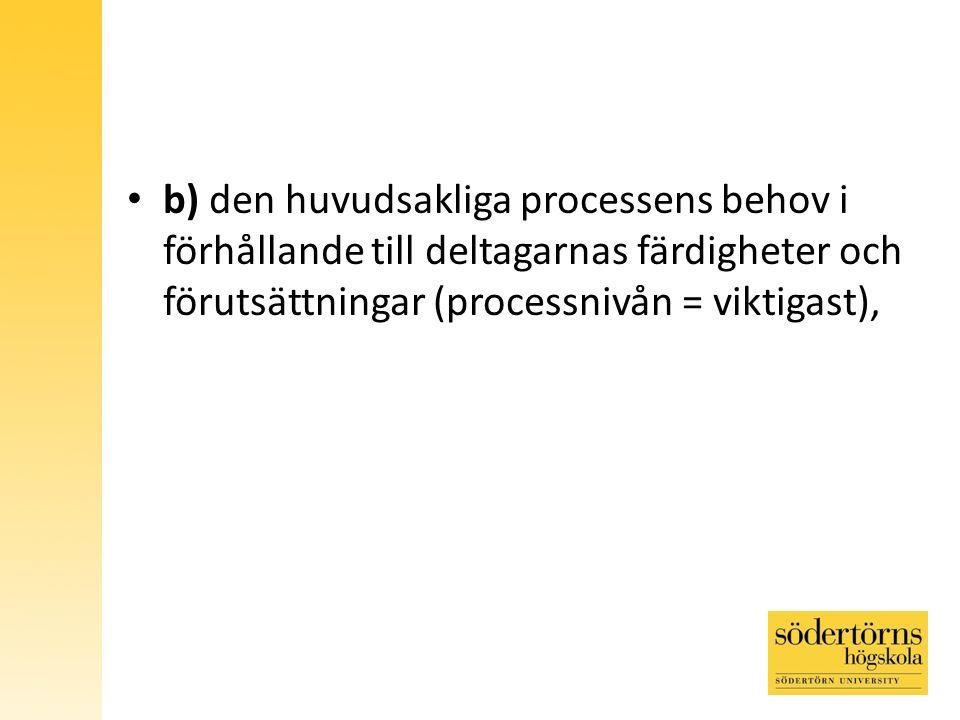 b) den huvudsakliga processens behov i förhållande till deltagarnas färdigheter och förutsättningar (processnivån = viktigast),