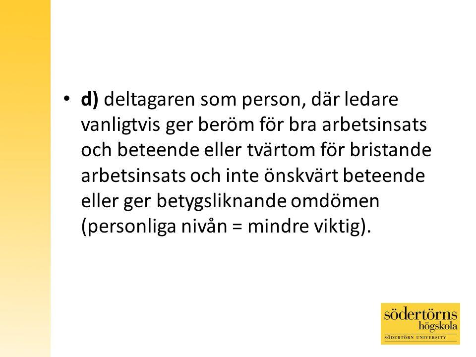 d) deltagaren som person, där ledare vanligtvis ger beröm för bra arbetsinsats och beteende eller tvärtom för bristande arbetsinsats och inte önskvärt beteende eller ger betygsliknande omdömen (personliga nivån = mindre viktig).