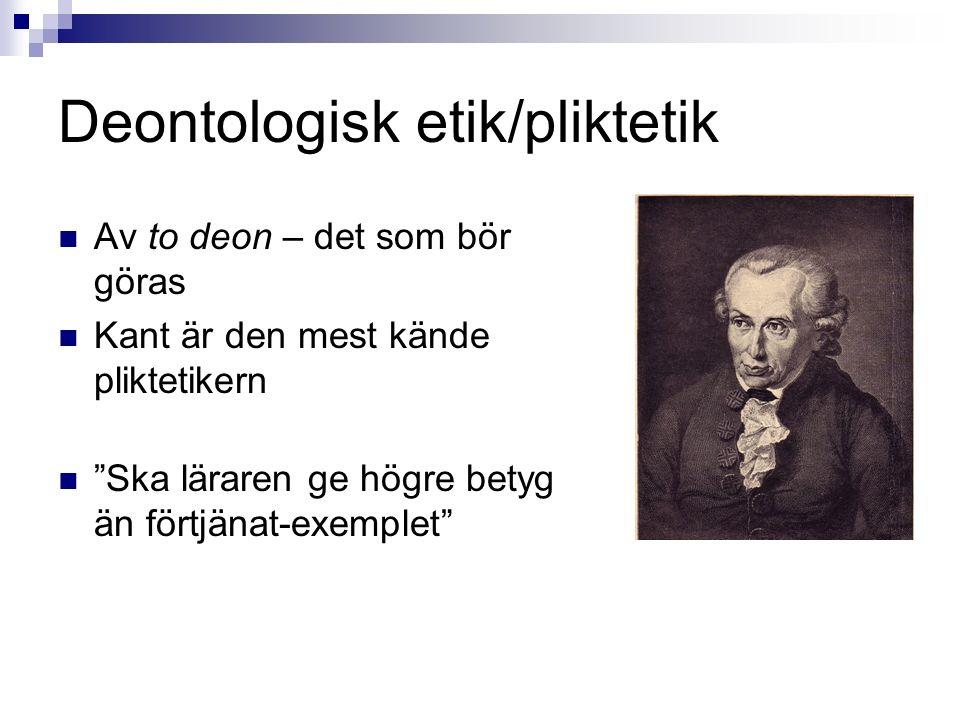 Deontologisk etik/pliktetik Av to deon – det som bör göras Kant är den mest kände pliktetikern Ska läraren ge högre betyg än förtjänat-exemplet