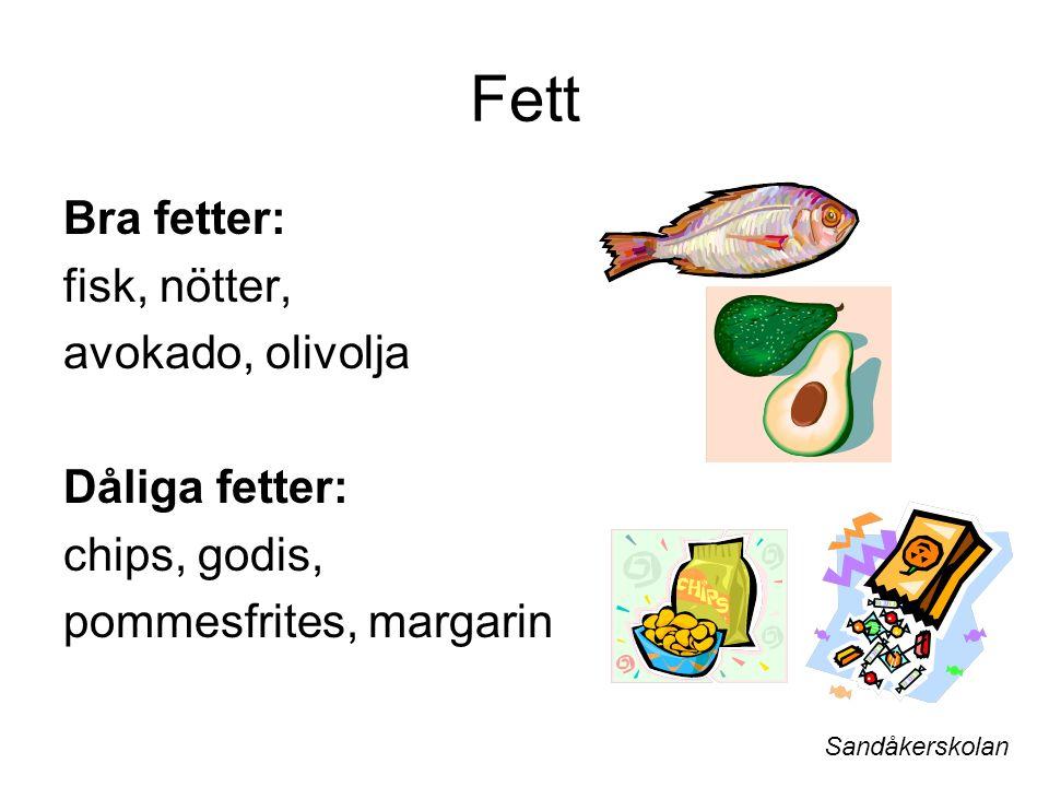 Fett Bra fetter: fisk, nötter, avokado, olivolja Dåliga fetter: chips, godis, pommesfrites, margarin Sandåkerskolan