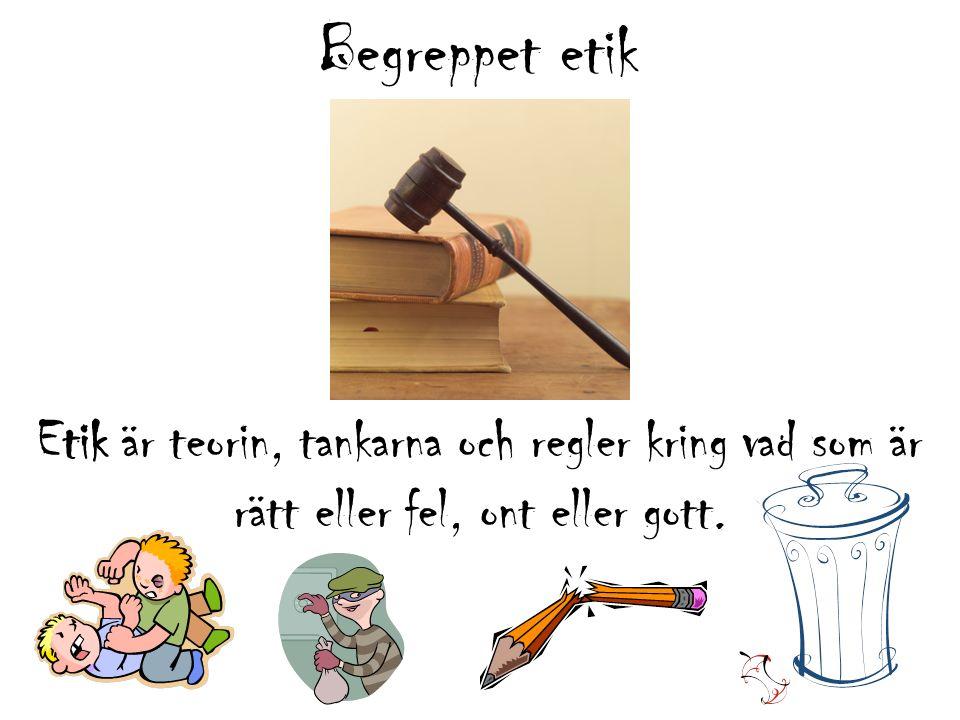 Begreppet etik Etik är teorin, tankarna och regler kring vad som är rätt eller fel, ont eller gott.