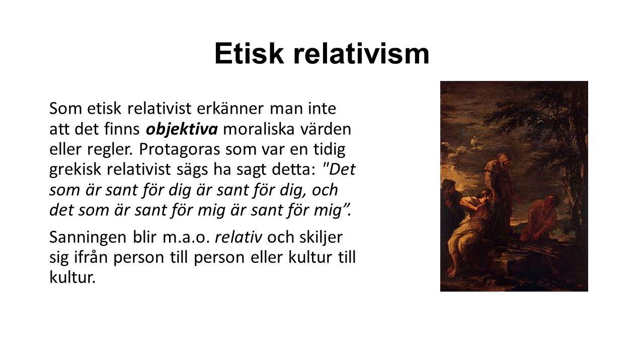 Etisk relativism Som etisk relativist erkänner man inte att det finns objektiva moraliska värden eller regler.