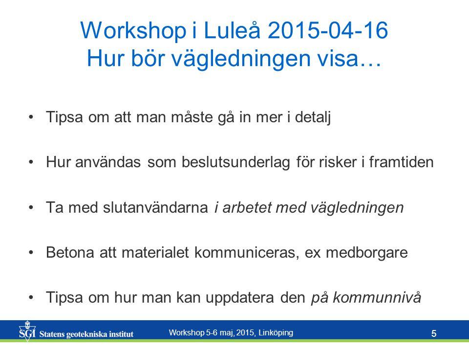 Workshop 5-6 maj, 2015, Linköping 5 Workshop i Luleå 2015-04-16 Hur bör vägledningen visa… Tipsa om att man måste gå in mer i detalj Hur användas som beslutsunderlag för risker i framtiden Ta med slutanvändarna i arbetet med vägledningen Betona att materialet kommuniceras, ex medborgare Tipsa om hur man kan uppdatera den på kommunnivå