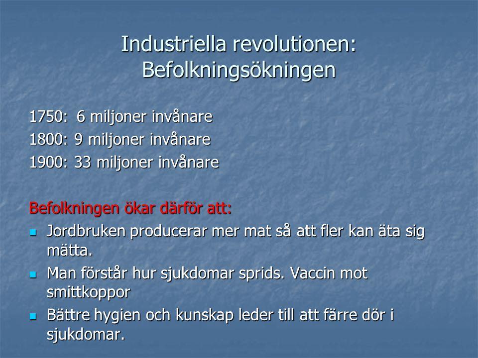 Industriella revolutionen: Befolkningsökningen 1750:6 miljoner invånare 1800: 9 miljoner invånare 1900: 33 miljoner invånare Befolkningen ökar därför att: Jordbruken producerar mer mat så att fler kan äta sig mätta.