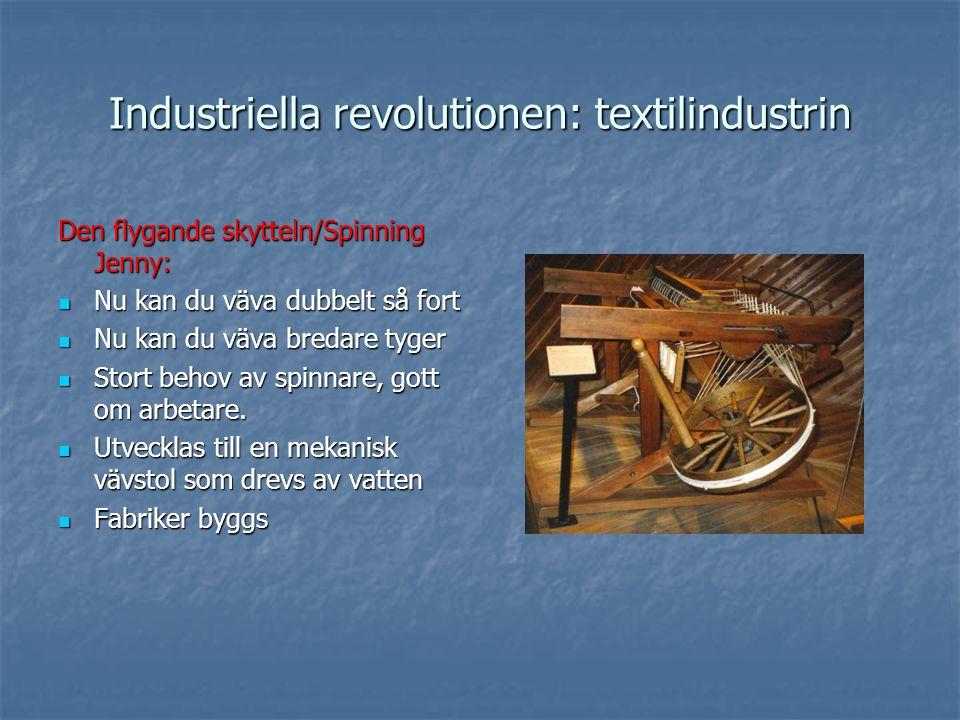 Industriella revolutionen: textilindustrin Den flygande skytteln/Spinning Jenny: Nu kan du väva dubbelt så fort Nu kan du väva dubbelt så fort Nu kan du väva bredare tyger Nu kan du väva bredare tyger Stort behov av spinnare, gott om arbetare.