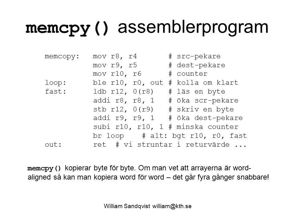 William Sandqvist william@kth.se memcpy() assemblerprogram memcopy: mov r8, r4 # src-pekare mov r9, r5 # dest-pekare mov r10, r6 # counter loop: ble r