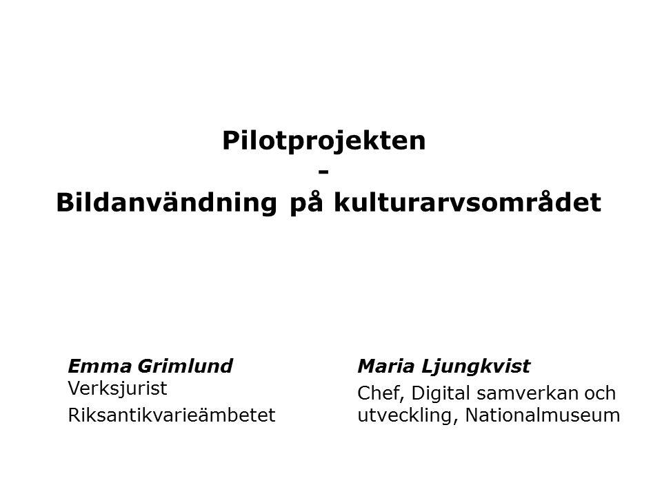 Pilotprojekten - Bildanvändning på kulturarvsområdet Emma Grimlund Verksjurist Riksantikvarieämbetet Maria Ljungkvist Chef, Digital samverkan och utveckling, Nationalmuseum