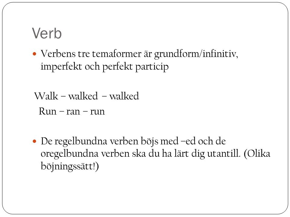 Verb Verbens tre temaformer är grundform/infinitiv, imperfekt och perfekt particip Walk – walked – walked Run – ran – run De regelbundna verben böjs med –ed och de oregelbundna verben ska du ha lärt dig utantill.