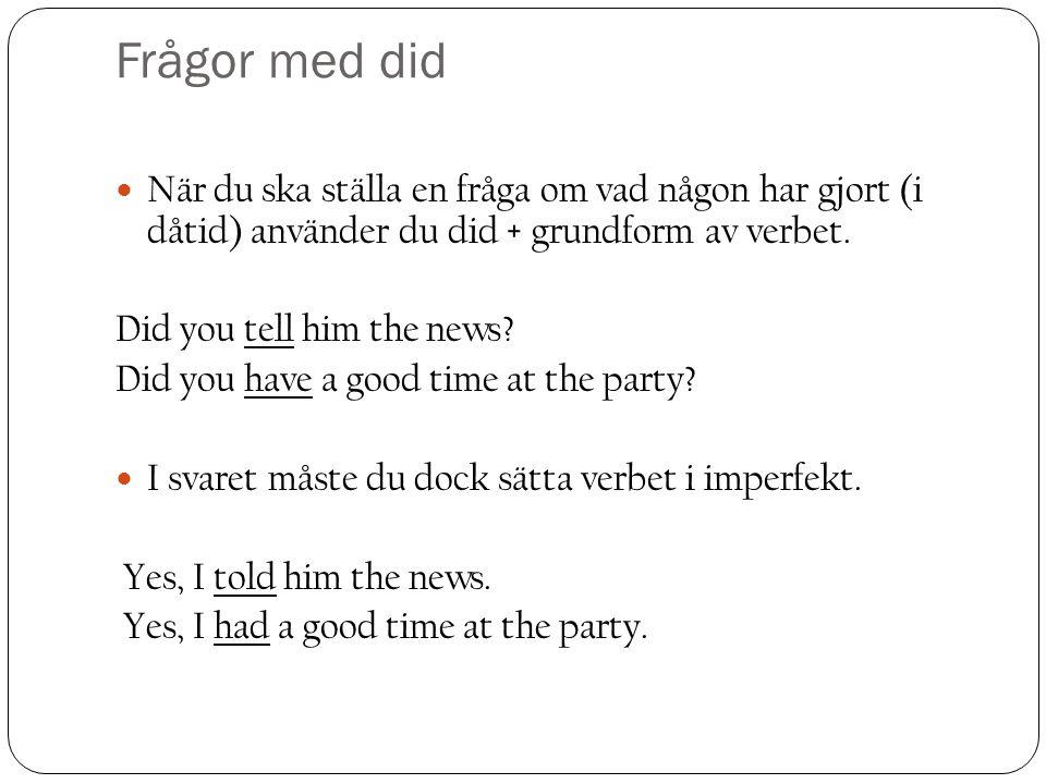 Frågor med did När du ska ställa en fråga om vad någon har gjort (i dåtid) använder du did + grundform av verbet.