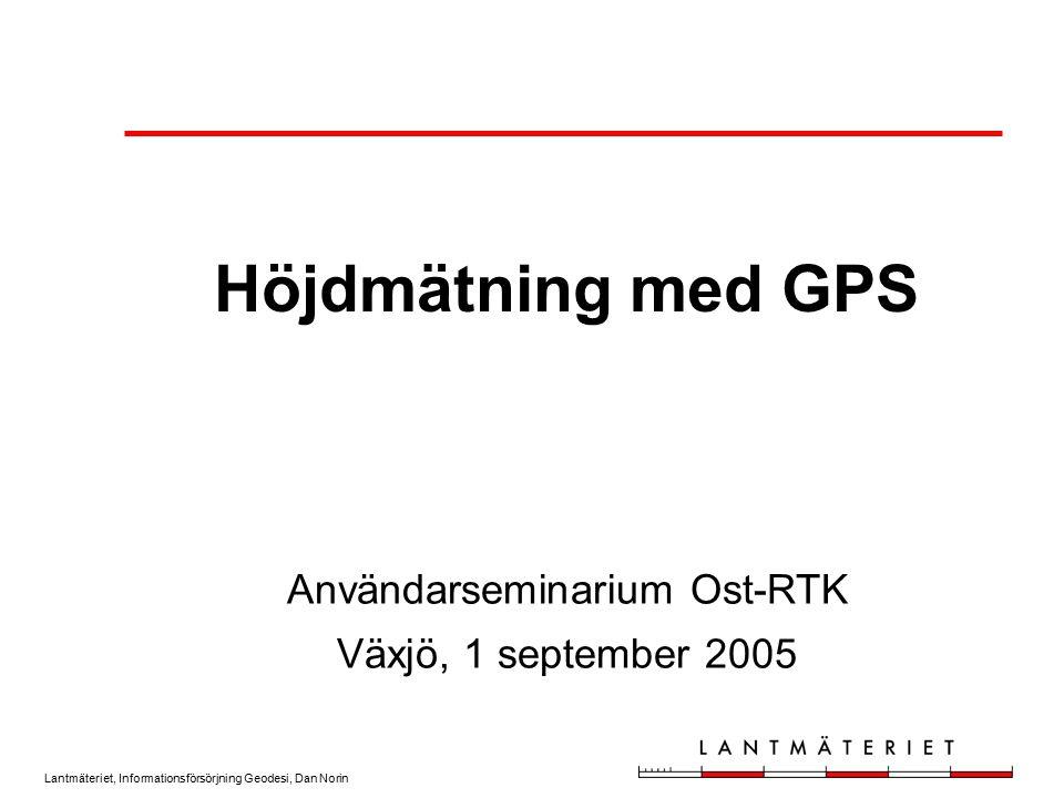 Lantmäteriet, Informationsförsörjning Geodesi, Dan Norin Höjdmätning med GPS Användarseminarium Ost-RTK Växjö, 1 september 2005
