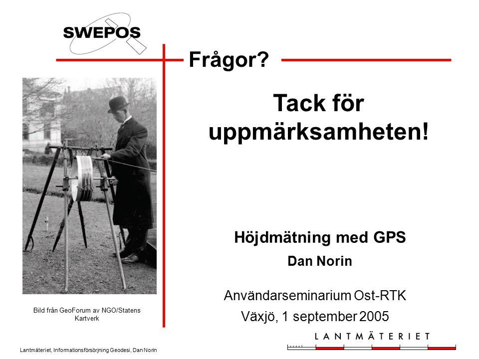 Lantmäteriet, Informationsförsörjning Geodesi, Dan Norin Frågor? Tack för uppmärksamheten! Användarseminarium Ost-RTK Växjö, 1 september 2005 Höjdmätn