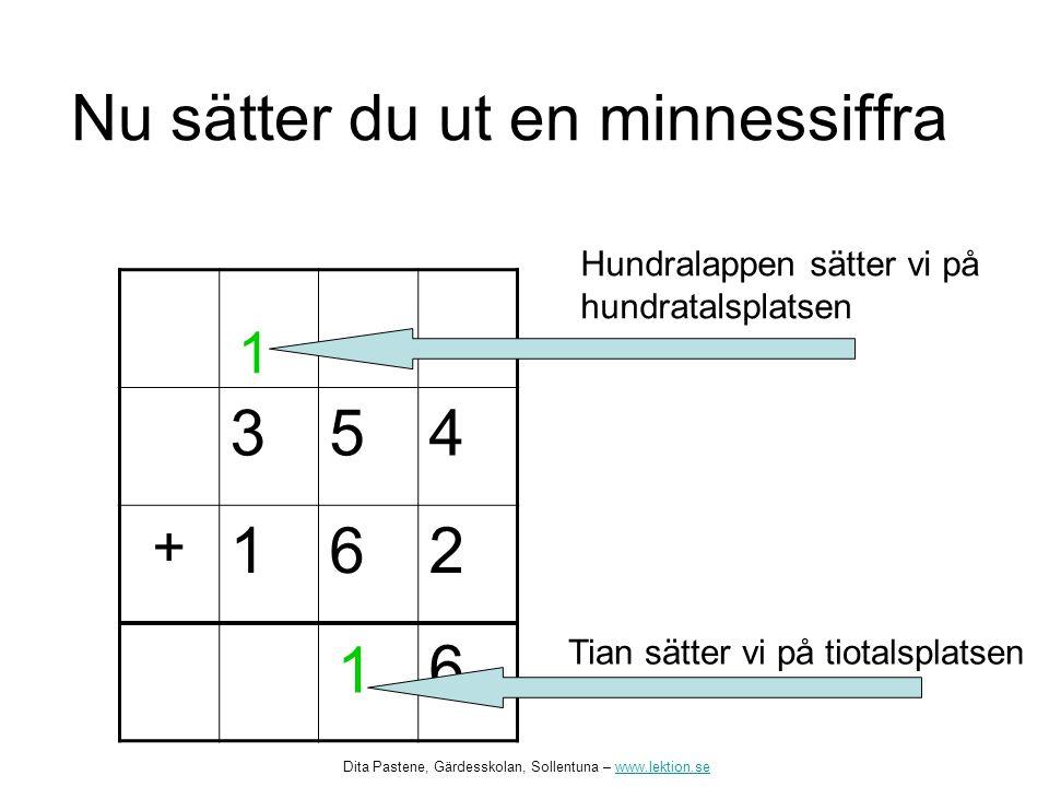 Nu sätter du ut en minnessiffra 354 + 162 6 1 1 Tian sätter vi på tiotalsplatsen Hundralappen sätter vi på hundratalsplatsen Dita Pastene, Gärdesskolan, Sollentuna – www.lektion.sewww.lektion.se