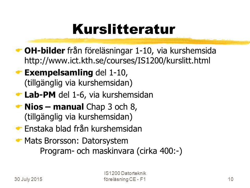 30 July 2015 IS1200 Datorteknik föreläsning CE - F110 Kurslitteratur  OH-bilder från föreläsningar 1-10, via kurshemsida http://www.ict.kth.se/courses/IS1200/kurslitt.html  Exempelsamling del 1-10, (tillgänglig via kurshemsidan)  Lab-PM del 1-6, via kurshemsidan  Nios – manual Chap 3 och 8, (tillgänglig via kurshemsidan)  Enstaka blad från kurshemsidan  Mats Brorsson: Datorsystem Program- och maskinvara (cirka 400:-)