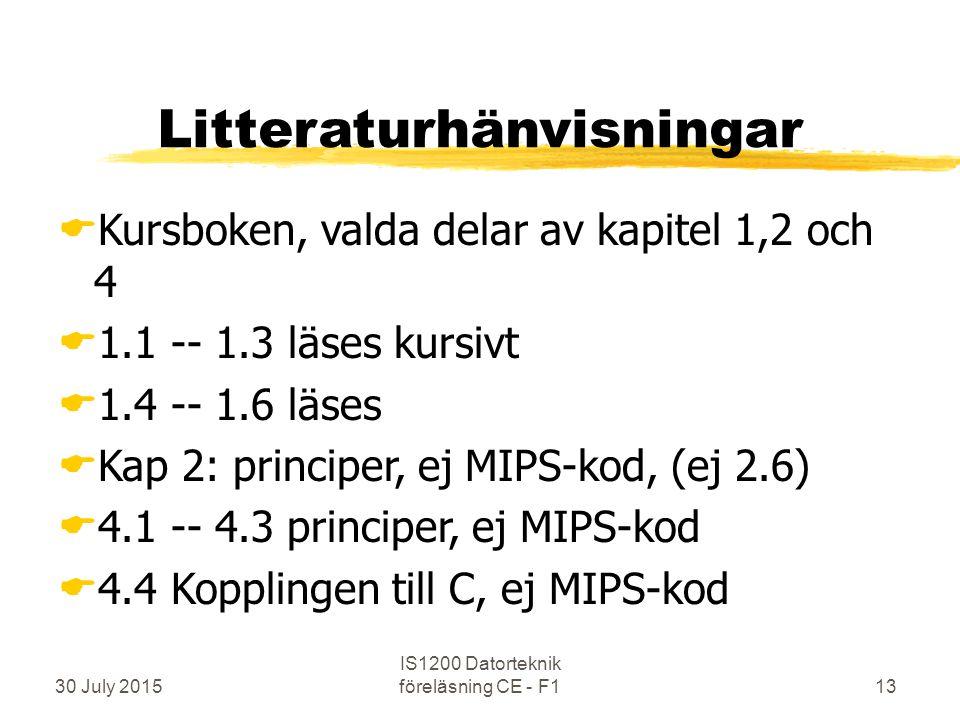 30 July 2015 IS1200 Datorteknik föreläsning CE - F113 Litteraturhänvisningar  Kursboken, valda delar av kapitel 1,2 och 4  1.1 -- 1.3 läses kursivt  1.4 -- 1.6 läses  Kap 2: principer, ej MIPS-kod, (ej 2.6)  4.1 -- 4.3 principer, ej MIPS-kod  4.4 Kopplingen till C, ej MIPS-kod