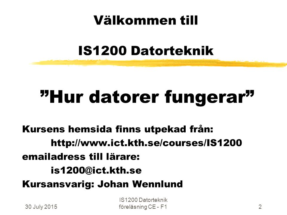30 July 2015 IS1200 Datorteknik föreläsning CE - F13 IS1200 Datorteknik  Föreläsningar, 10 st (2x45min)  Övningar, 10 st (2x45min)  Laborationer, 6 st (4,5 hp) 3 st a' 3-4 tim i lablokal, 2 elever per grupp 3 st redovisas muntligt ~50 min/2 elever  Tentamen, (5 tim)(3,0 hp) 6 uppgifter a' 10p, 30p ger godkänt