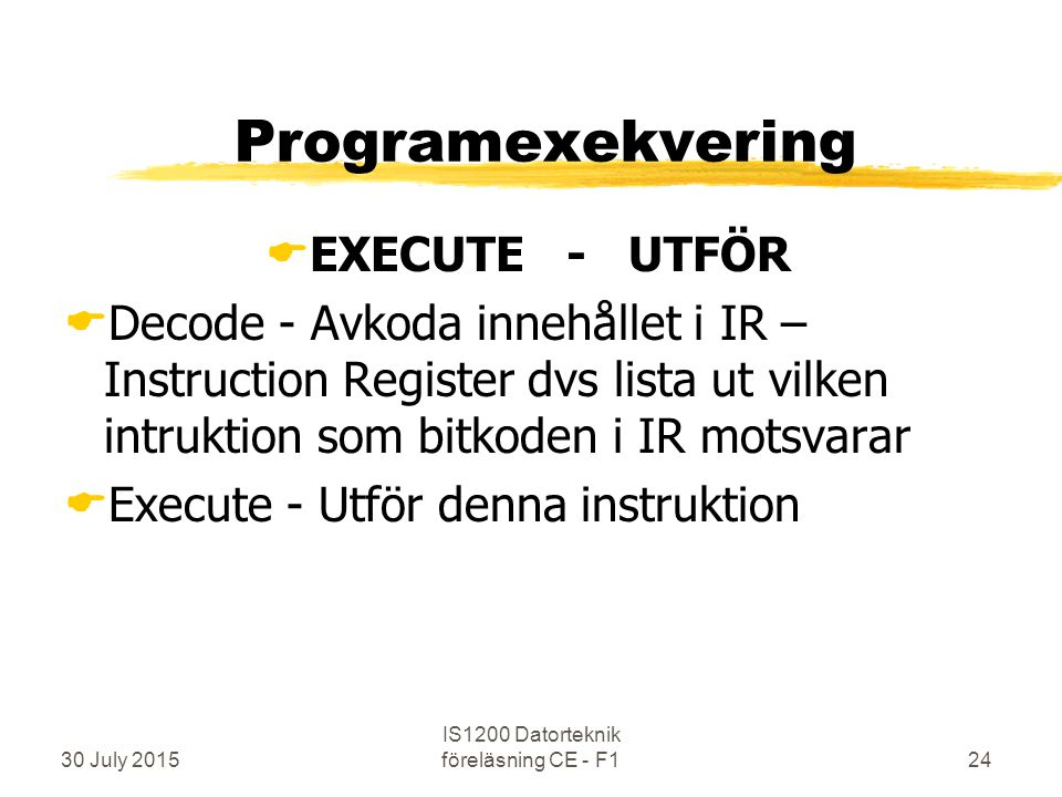 30 July 2015 IS1200 Datorteknik föreläsning CE - F124 Programexekvering  EXECUTE - UTFÖR  Decode - Avkoda innehållet i IR – Instruction Register dvs lista ut vilken intruktion som bitkoden i IR motsvarar  Execute - Utför denna instruktion